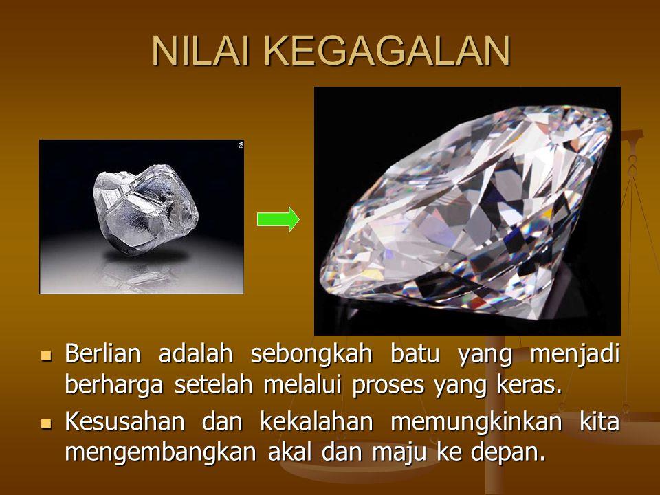 NILAI KEGAGALAN Berlian adalah sebongkah batu yang menjadi berharga setelah melalui proses yang keras.
