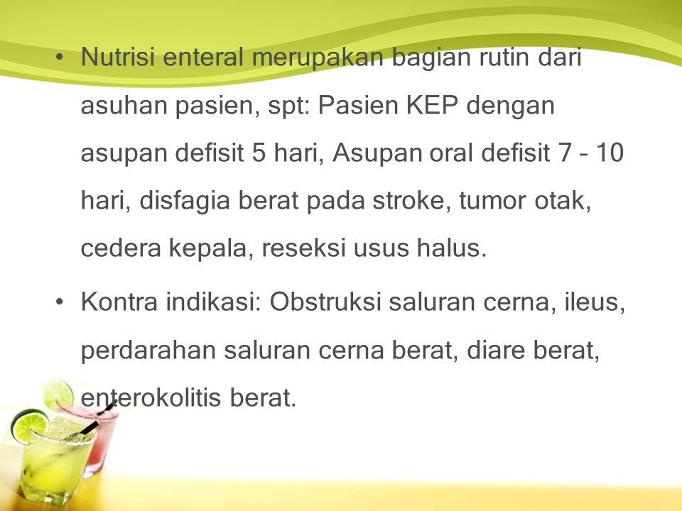 Nutrisi enteral merupakan bagian rutin dari asuhan pasien, spt: Pasien KEP dengan asupan defisit 5 hari, Asupan oral defisit 7 – 10 hari, disfagia berat pada stroke, tumor otak, cedera kepala, reseksi usus halus.