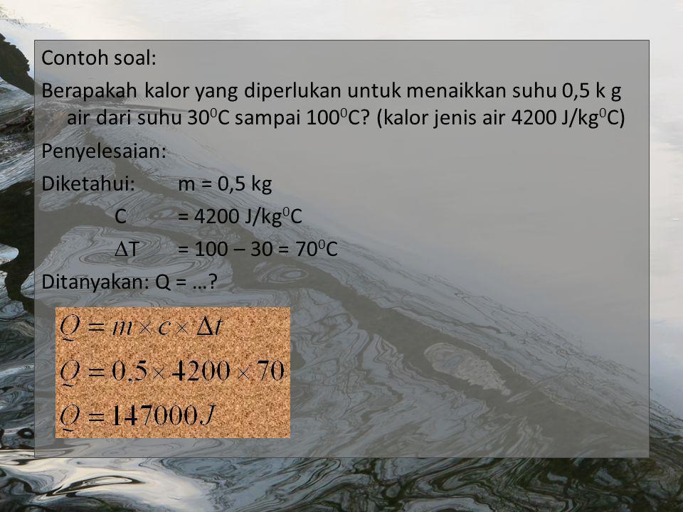 Contoh soal: Berapakah kalor yang diperlukan untuk menaikkan suhu 0,5 k g air dari suhu 300C sampai 1000C.