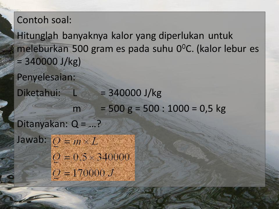 Contoh soal: Hitunglah banyaknya kalor yang diperlukan untuk meleburkan 500 gram es pada suhu 00C.