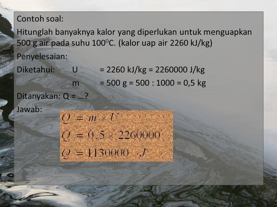 Contoh soal: Hitunglah banyaknya kalor yang diperlukan untuk menguapkan 500 g air pada suhu 1000C.