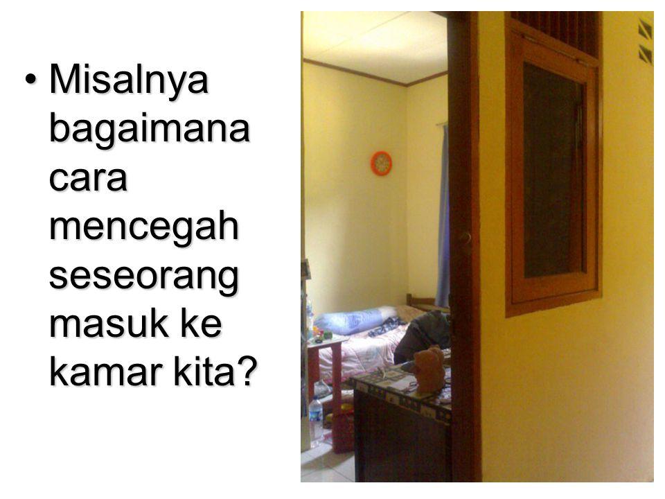 Misalnya bagaimana cara mencegah seseorang masuk ke kamar kita