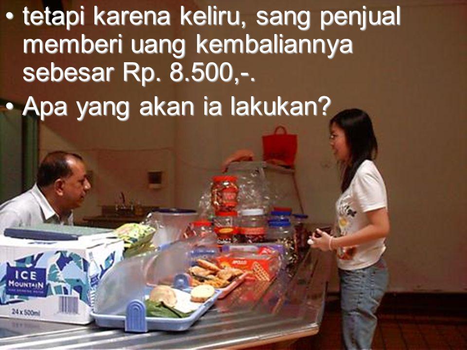 tetapi karena keliru, sang penjual memberi uang kembaliannya sebesar Rp. 8.500,-.