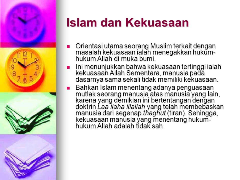 Islam dan Kekuasaan Orientasi utama seorang Muslim terkait dengan masalah kekuasaan ialah menegakkan hukum-hukum Allah di muka bumi.