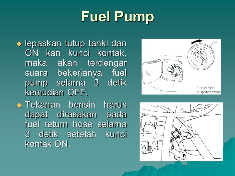 Fuel Pump lepaskan tutup tanki dan ON kan kunci kontak, maka akan terdengar suara bekerjanya fuel pump selama 3 detik kemudian OFF.