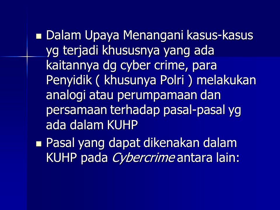 Dalam Upaya Menangani kasus-kasus yg terjadi khususnya yang ada kaitannya dg cyber crime, para Penyidik ( khusunya Polri ) melakukan analogi atau perumpamaan dan persamaan terhadap pasal-pasal yg ada dalam KUHP