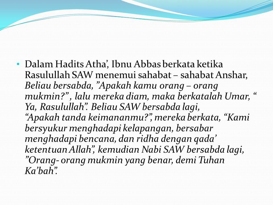Dalam Hadits Atha', Ibnu Abbas berkata ketika Rasulullah SAW menemui sahabat – sahabat Anshar, Beliau bersabda, Apakah kamu orang – orang mukmin , lalu mereka diam, maka berkatalah Umar, Ya, Rasulullah .