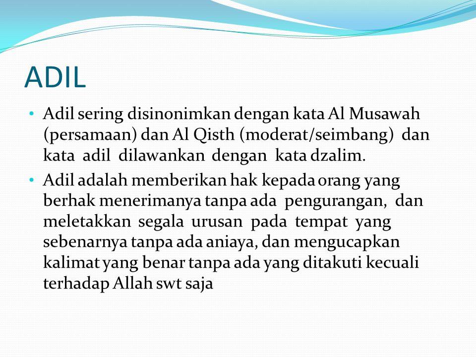 ADIL Adil sering disinonimkan dengan kata Al Musawah (persamaan) dan Al Qisth (moderat/seimbang) dan kata adil dilawankan dengan kata dzalim.