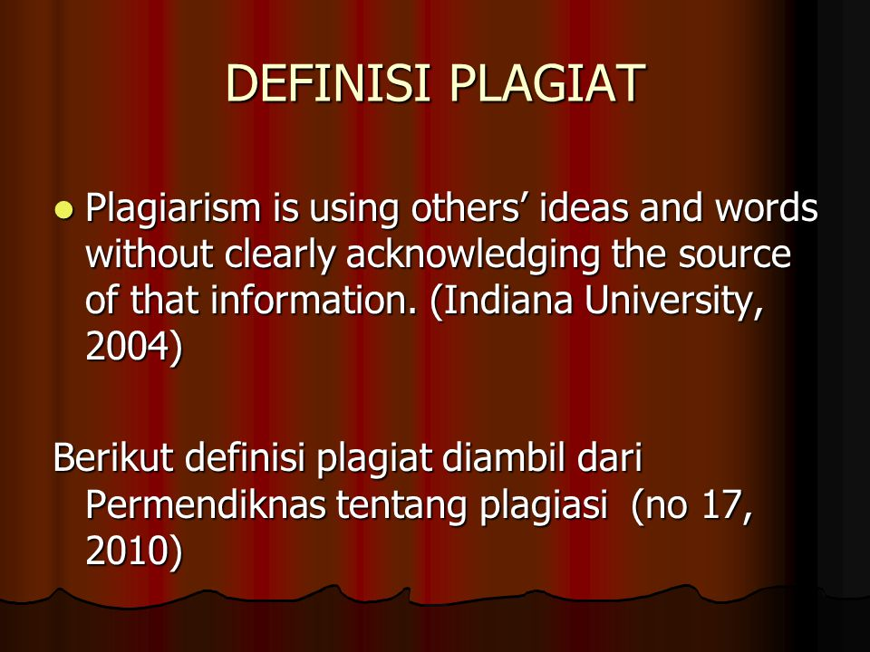 DEFINISI PLAGIAT Plagiarism is using others' ideas and words without clearly acknowledging the source of that information. (Indiana University, 2004)