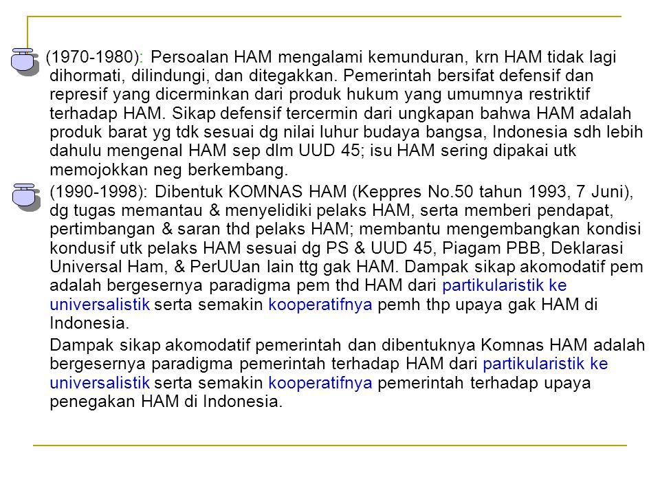 (1970-1980): Persoalan HAM mengalami kemunduran, krn HAM tidak lagi dihormati, dilindungi, dan ditegakkan. Pemerintah bersifat defensif dan represif yang dicerminkan dari produk hukum yang umumnya restriktif terhadap HAM. Sikap defensif tercermin dari ungkapan bahwa HAM adalah produk barat yg tdk sesuai dg nilai luhur budaya bangsa, Indonesia sdh lebih dahulu mengenal HAM sep dlm UUD 45; isu HAM sering dipakai utk memojokkan neg berkembang.