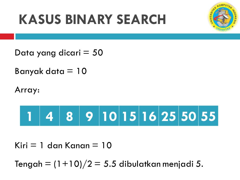 KASUS BINARY SEARCH Data yang dicari = 50 Banyak data = 10 Array: Kiri = 1 dan Kanan = 10 Tengah = (1+10)/2 = 5.5 dibulatkan menjadi 5.