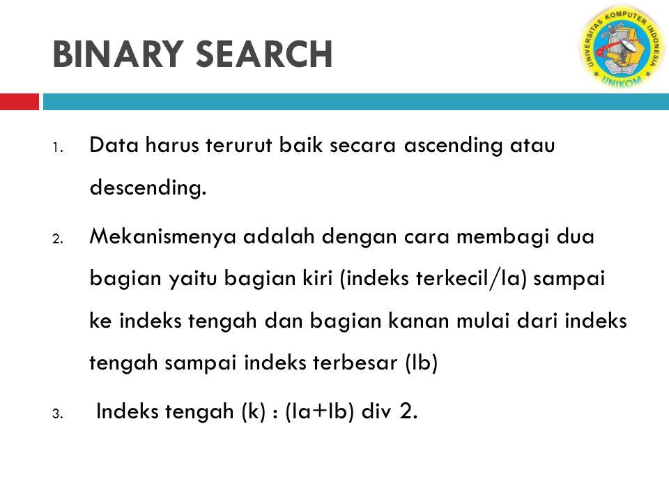 BINARY SEARCH Data harus terurut baik secara ascending atau descending.