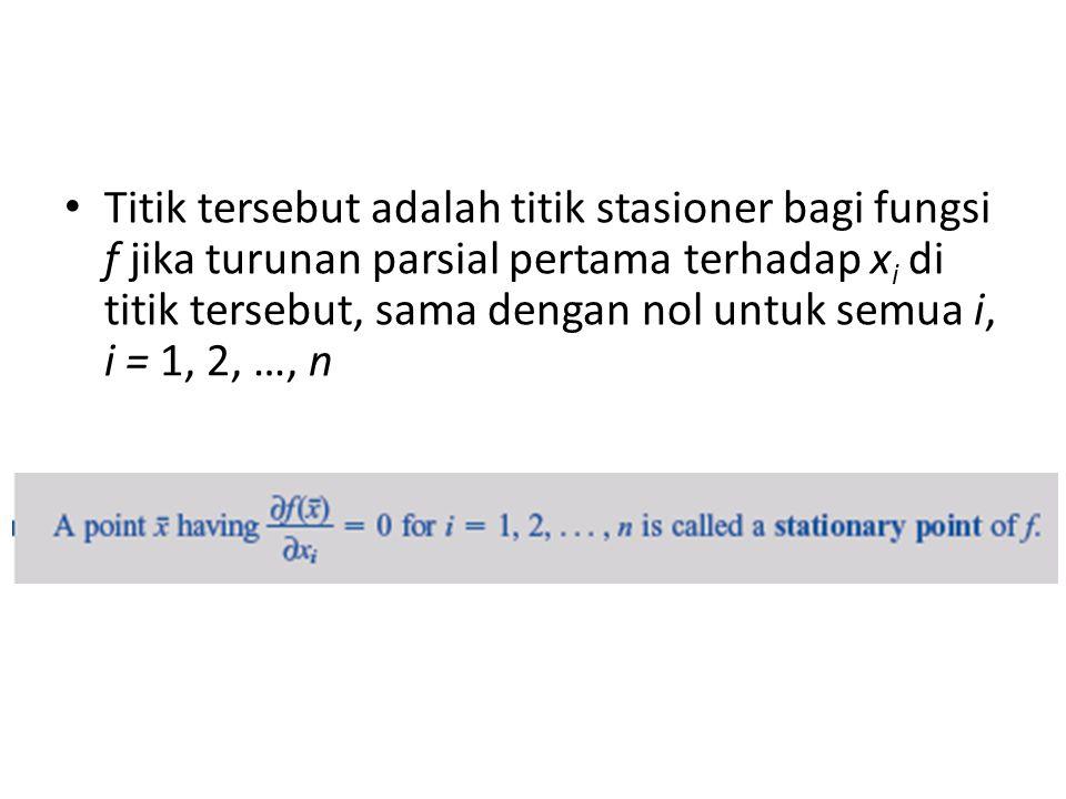 Titik tersebut adalah titik stasioner bagi fungsi f jika turunan parsial pertama terhadap xi di titik tersebut, sama dengan nol untuk semua i, i = 1, 2, …, n