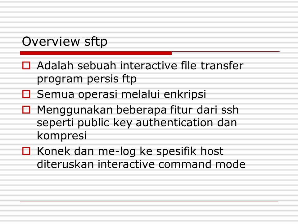 Overview sftp Adalah sebuah interactive file transfer program persis ftp. Semua operasi melalui enkripsi.