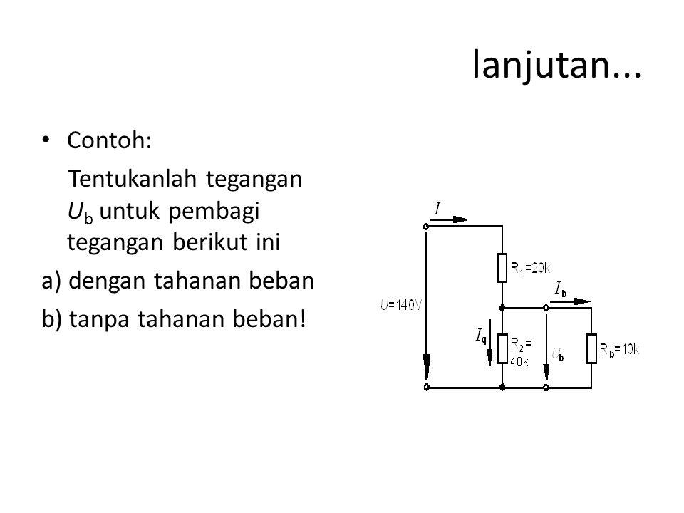 lanjutan... Contoh: Tentukanlah tegangan Ub untuk pembagi tegangan berikut ini. a) dengan tahanan beban.