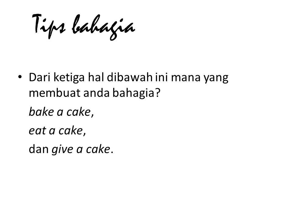 Tips bahagia Dari ketiga hal dibawah ini mana yang membuat anda bahagia bake a cake, eat a cake,