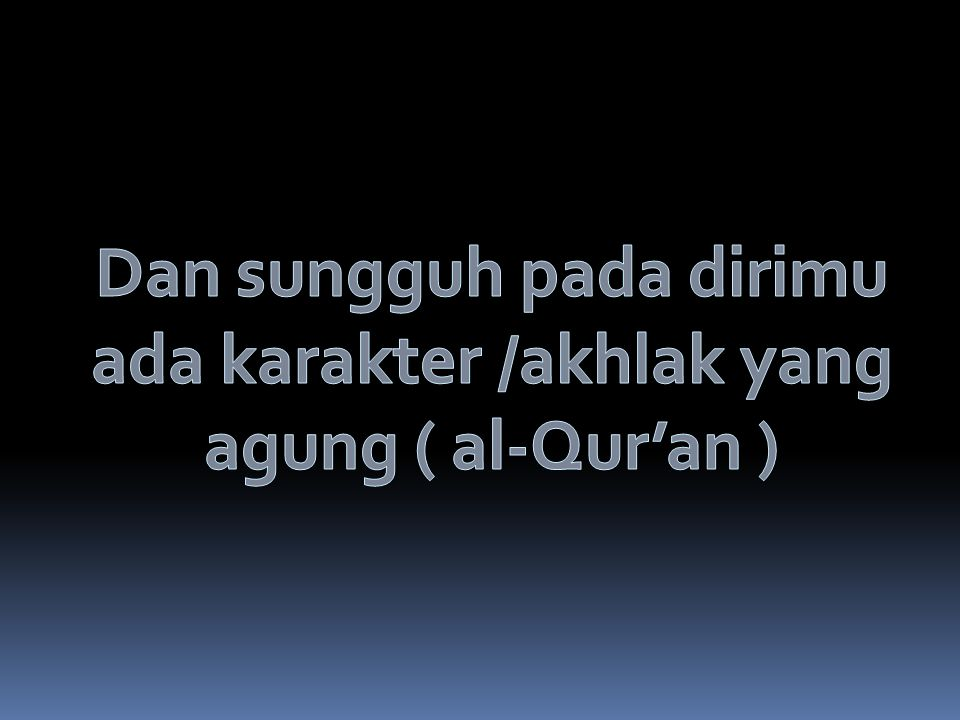Dan sungguh pada dirimu ada karakter /akhlak yang agung ( al-Qur'an )