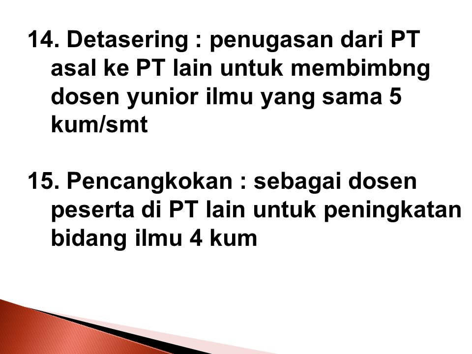 14. Detasering : penugasan dari PT asal ke PT lain untuk membimbng dosen yunior ilmu yang sama 5 kum/smt