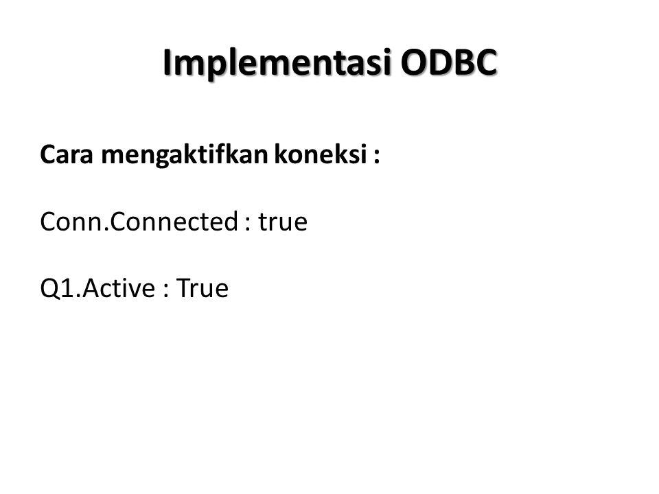 Implementasi ODBC Cara mengaktifkan koneksi : Conn.Connected : true Q1.Active : True