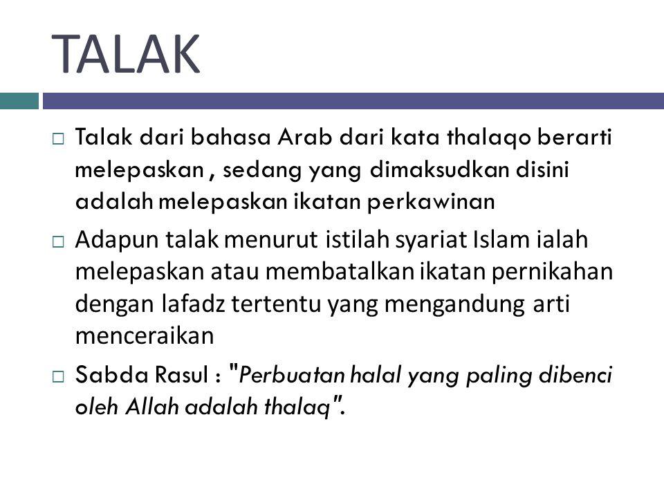 TALAK Talak dari bahasa Arab dari kata thalaqo berarti melepaskan , sedang yang dimaksudkan disini adalah melepaskan ikatan perkawinan.