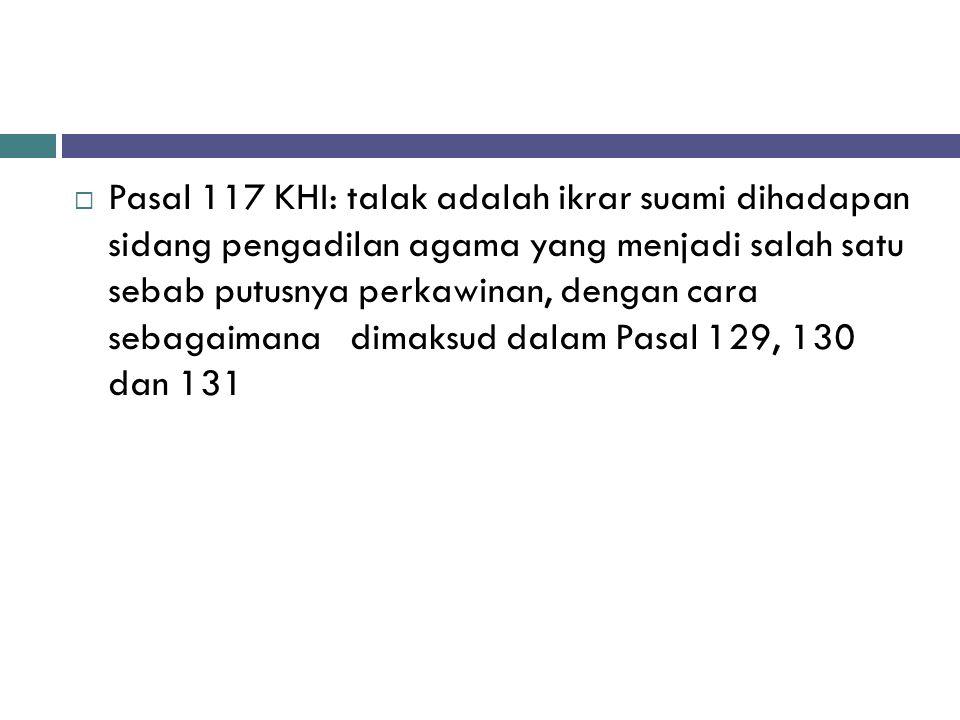 Pasal 117 KHI: talak adalah ikrar suami dihadapan sidang pengadilan agama yang menjadi salah satu sebab putusnya perkawinan, dengan cara sebagaimana dimaksud dalam Pasal 129, 130 dan 131