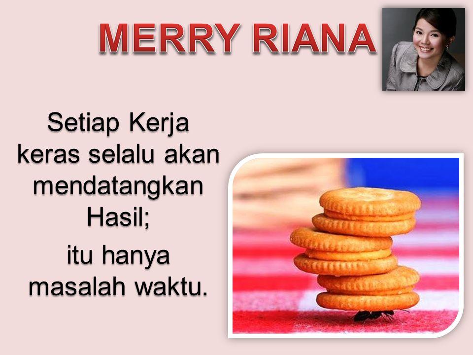 Merry Riana Setiap Kerja keras selalu akan mendatangkan Hasil; itu hanya masalah waktu.