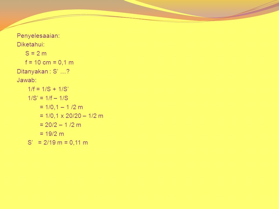 Penyelesaaian: Diketahui: S = 2 m f = 10 cm = 0,1 m Ditanyakan : S' …