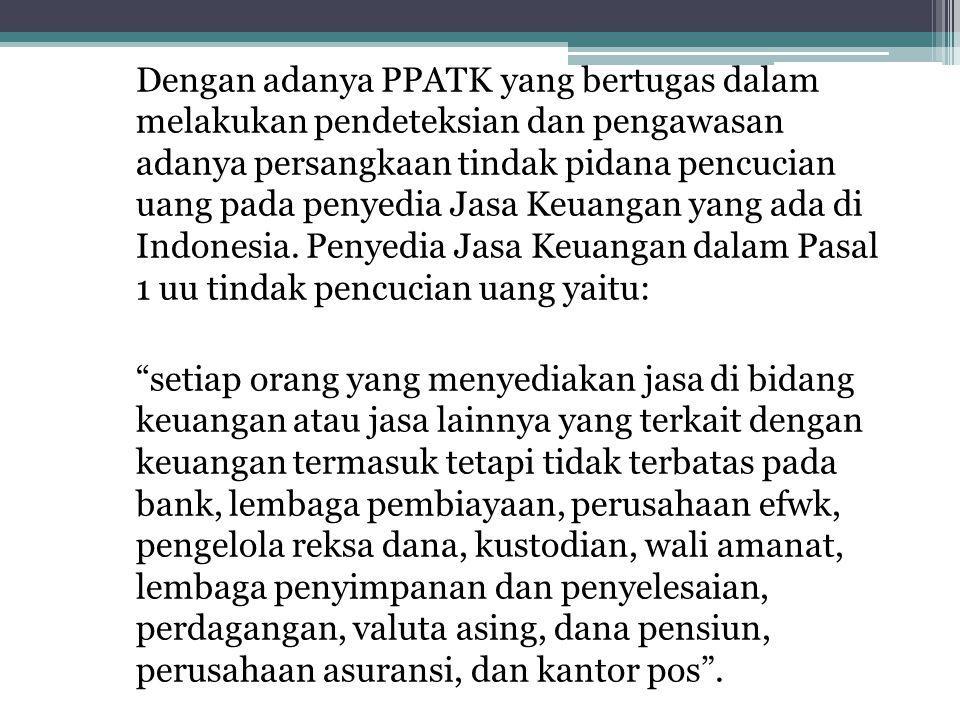 Dengan adanya PPATK yang bertugas dalam melakukan pendeteksian dan pengawasan adanya persangkaan tindak pidana pencucian uang pada penyedia Jasa Keuangan yang ada di Indonesia.