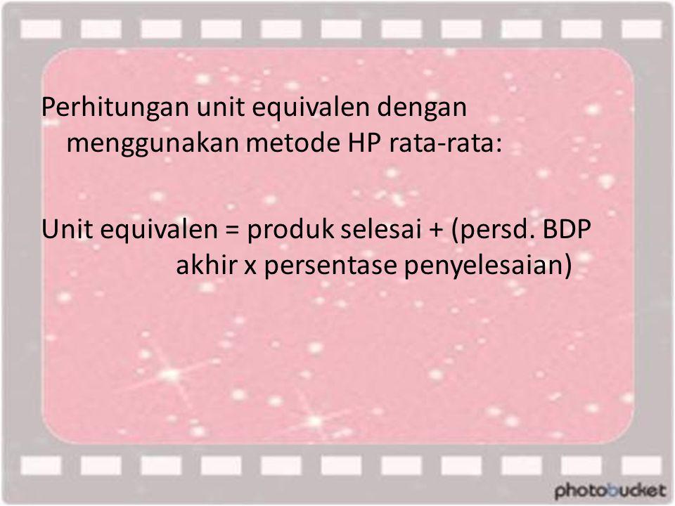 Perhitungan unit equivalen dengan menggunakan metode HP rata-rata: Unit equivalen = produk selesai + (persd.