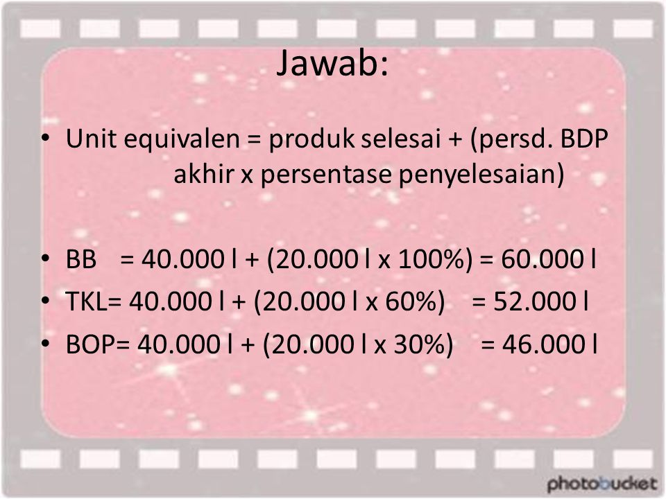 Jawab: Unit equivalen = produk selesai + (persd. BDP akhir x persentase penyelesaian) BB = 40.000 l + (20.000 l x 100%) = 60.000 l.
