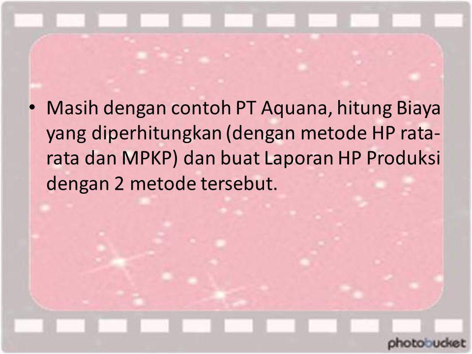 Masih dengan contoh PT Aquana, hitung Biaya yang diperhitungkan (dengan metode HP rata-rata dan MPKP) dan buat Laporan HP Produksi dengan 2 metode tersebut.