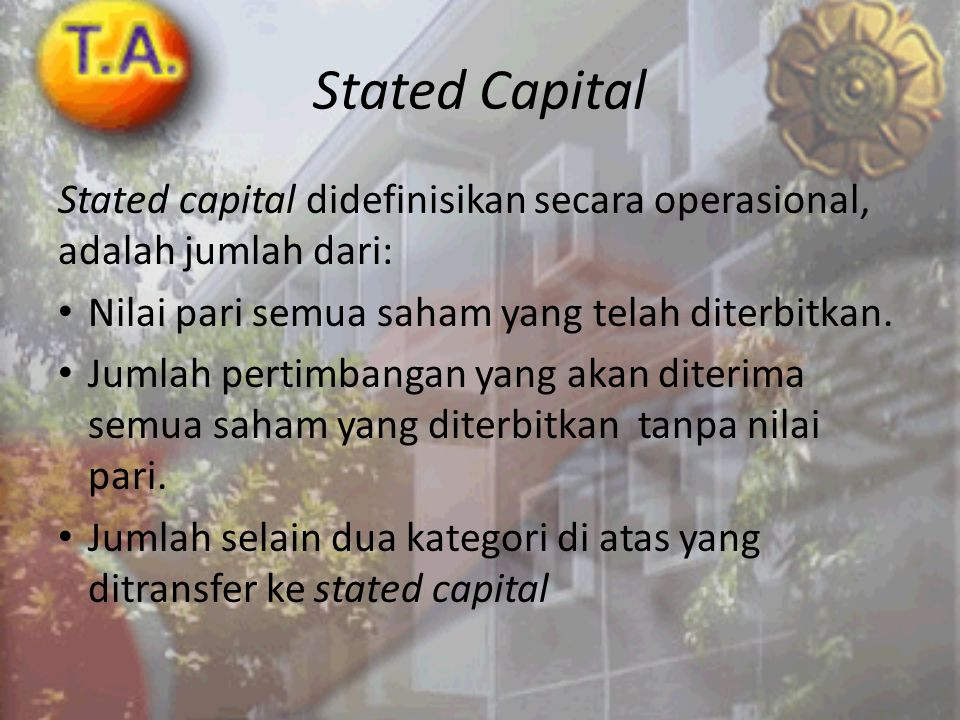 Stated Capital Stated capital didefinisikan secara operasional, adalah jumlah dari: Nilai pari semua saham yang telah diterbitkan.