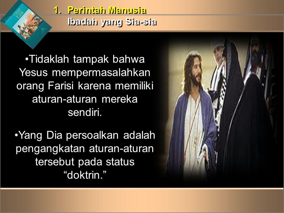 Perintah Manusia Ibadah yang Sia-sia. Tidaklah tampak bahwa Yesus mempermasalahkan orang Farisi karena memiliki aturan-aturan mereka sendiri.