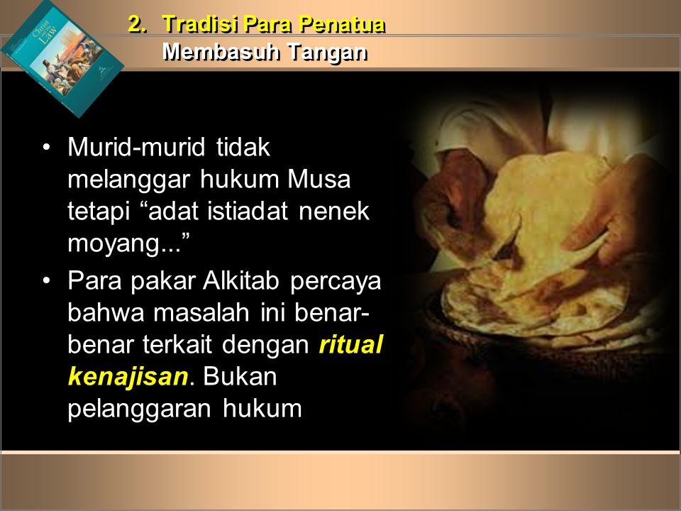 2. Tradisi Para Penatua Membasuh Tangan. Murid-murid tidak melanggar hukum Musa tetapi adat istiadat nenek moyang...