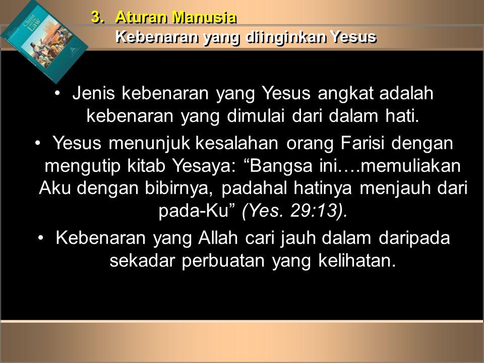 3. Aturan Manusia Kebenaran yang diinginkan Yesus. Jenis kebenaran yang Yesus angkat adalah kebenaran yang dimulai dari dalam hati.
