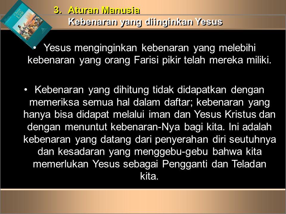 3. Aturan Manusia Kebenaran yang diinginkan Yesus. Yesus menginginkan kebenaran yang melebihi kebenaran yang orang Farisi pikir telah mereka miliki.