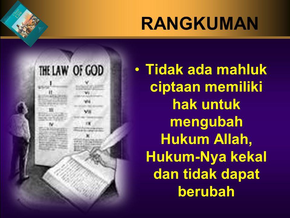 RANGKUMAN Tidak ada mahluk ciptaan memiliki hak untuk mengubah Hukum Allah, Hukum-Nya kekal dan tidak dapat berubah.