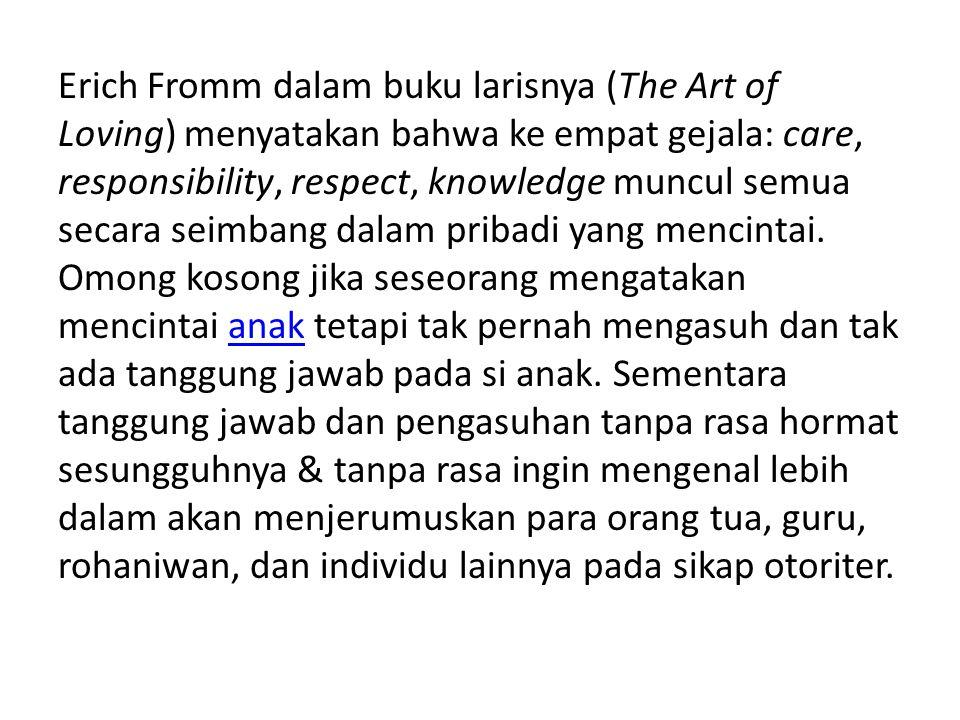 Erich Fromm dalam buku larisnya (The Art of Loving) menyatakan bahwa ke empat gejala: care, responsibility, respect, knowledge muncul semua secara seimbang dalam pribadi yang mencintai.