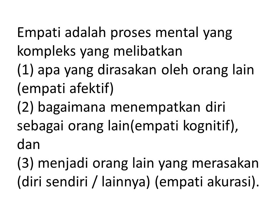 Empati adalah proses mental yang kompleks yang melibatkan (1) apa yang dirasakan oleh orang lain (empati afektif) (2) bagaimana menempatkan diri sebagai orang lain(empati kognitif), dan (3) menjadi orang lain yang merasakan (diri sendiri / lainnya) (empati akurasi).