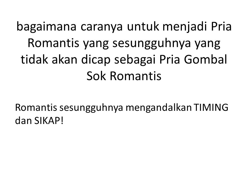 bagaimana caranya untuk menjadi Pria Romantis yang sesungguhnya yang tidak akan dicap sebagai Pria Gombal Sok Romantis