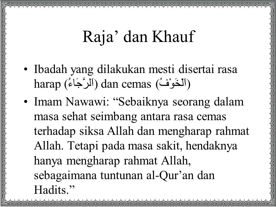 Raja' dan Khauf Ibadah yang dilakukan mesti disertai rasa harap (اَلرَّجَاءُ) dan cemas (اَلْخَوْفُ)