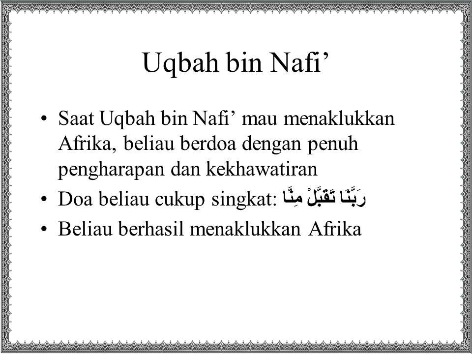 Uqbah bin Nafi' Saat Uqbah bin Nafi' mau menaklukkan Afrika, beliau berdoa dengan penuh pengharapan dan kekhawatiran.