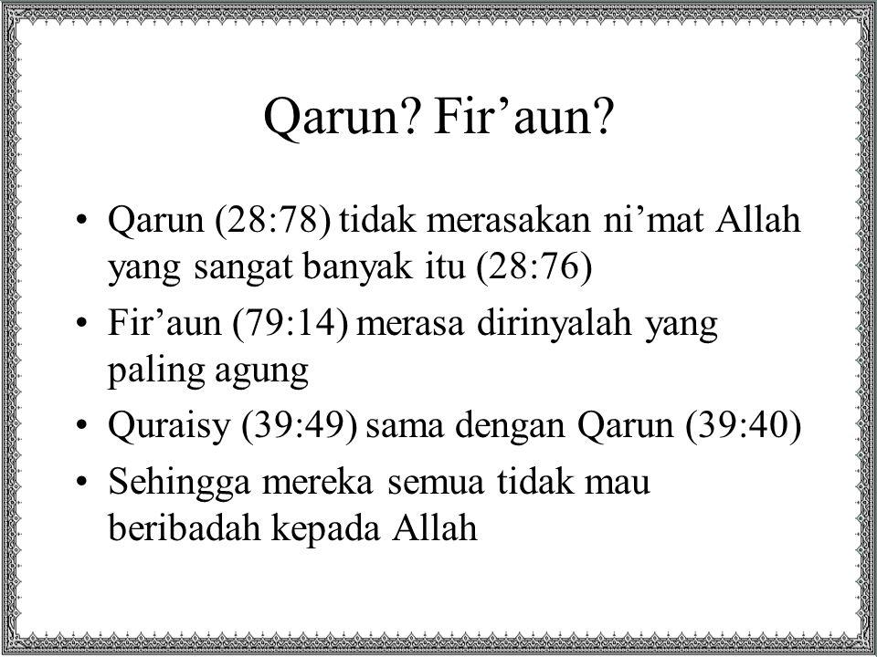 Qarun Fir'aun Qarun (28:78) tidak merasakan ni'mat Allah yang sangat banyak itu (28:76) Fir'aun (79:14) merasa dirinyalah yang paling agung.