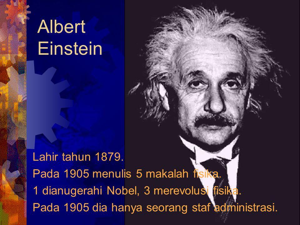 Albert Einstein Lahir tahun 1879. Pada 1905 menulis 5 makalah fisika.