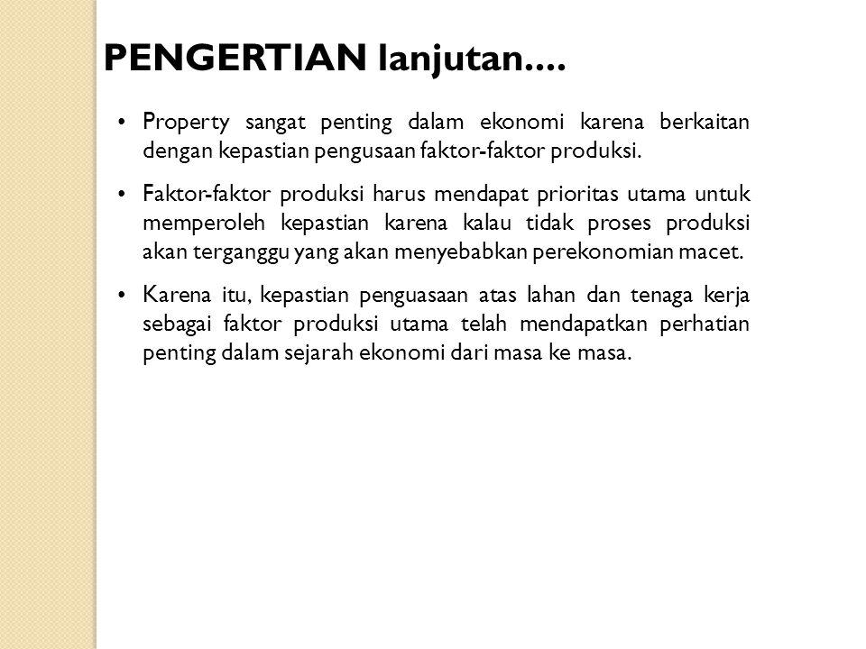 PENGERTIAN lanjutan.... Property sangat penting dalam ekonomi karena berkaitan dengan kepastian pengusaan faktor-faktor produksi.