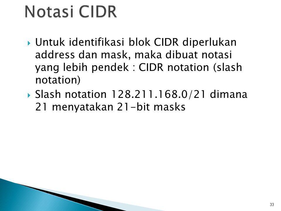 Notasi CIDR Untuk identifikasi blok CIDR diperlukan address dan mask, maka dibuat notasi yang lebih pendek : CIDR notation (slash notation)