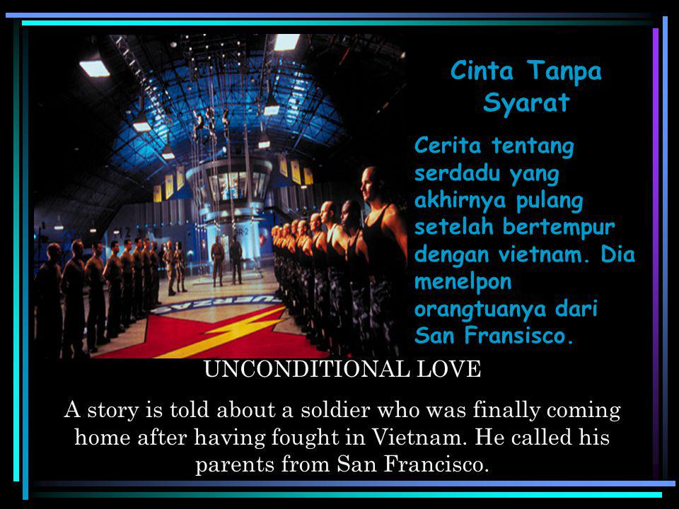 Cinta Tanpa Syarat Cerita tentang serdadu yang akhirnya pulang setelah bertempur dengan vietnam. Dia menelpon orangtuanya dari San Fransisco.