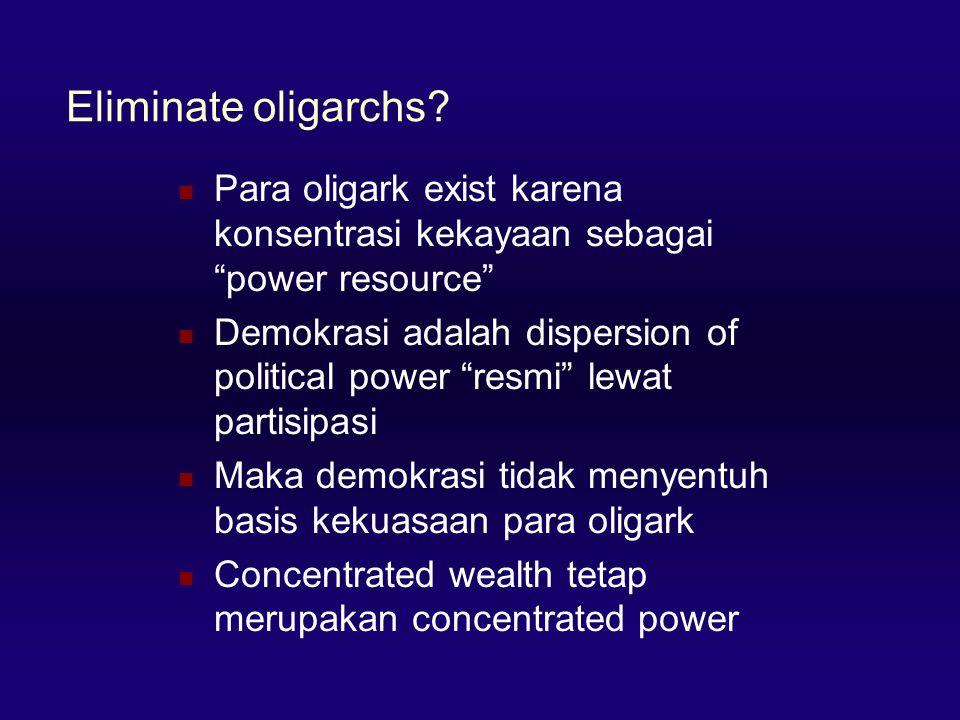 Eliminate oligarchs Para oligark exist karena konsentrasi kekayaan sebagai power resource