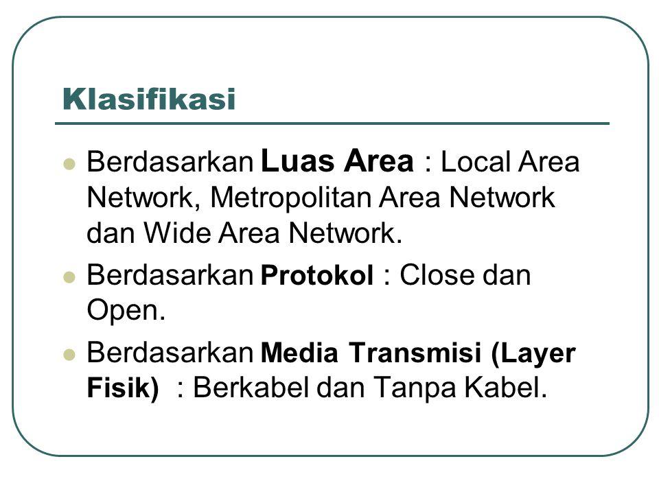 Klasifikasi Berdasarkan Luas Area : Local Area Network, Metropolitan Area Network dan Wide Area Network.