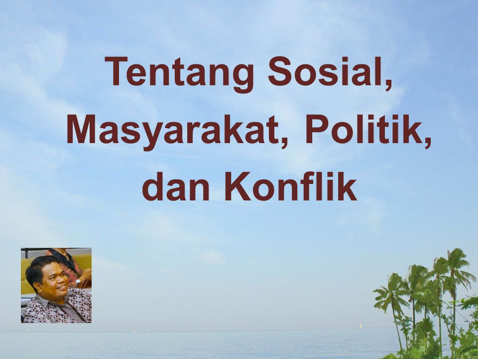 Tentang Sosial, Masyarakat, Politik, dan Konflik
